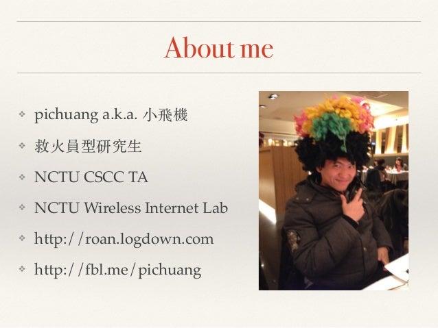 About me  ❖ pichuang a.k.a. ⼩小⾶飛機!  ❖ 救⽕火員型研究⽣生!  ❖ NCTU CSCC TA!  ❖ NCTU Wireless Internet Lab!  ❖ http://roan.logdown.co...