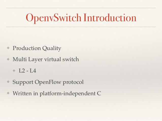 OpenvSwitch Introduction  ❖ Production Quality!  ❖ Multi Layer virtual switch!  ❖ L2 - L4!  ❖ Support OpenFlow protocol!  ...