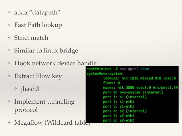 """❖ a.k.a """"datapath""""!  ❖ Fast Path lookup!  ❖ Strict match!  ❖ Similar to linux bridge !  ❖ Hook network device handle!  ❖ E..."""