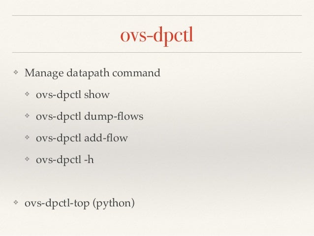ovs-dpctl  ❖ Manage datapath command!  ❖ ovs-dpctl show!  ❖ ovs-dpctl dump-flows!  ❖ ovs-dpctl add-flow!  ❖ ovs-dpctl -h! ...