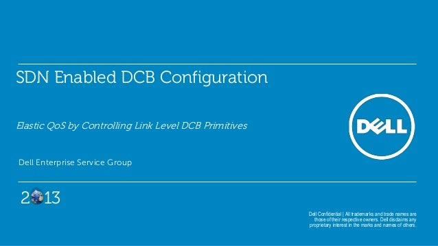 SDN Enabled DCB Configuration Elastic QoS by Controlling Link Level DCB Primitives Dell Enterprise Service Group Dell Conf...