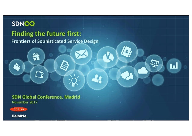 Finding	the	future	first: Frontiers	of	Sophisticated	Service	Design SDN	Global	Conference,	Madrid November	2017