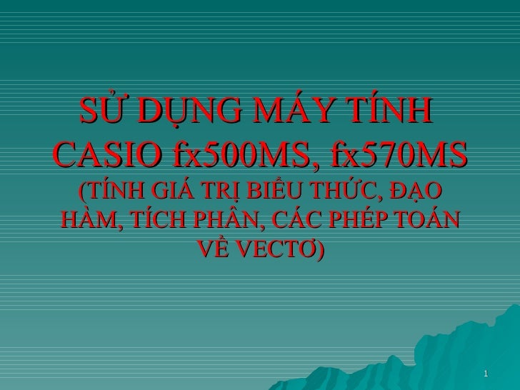 SỬ DỤNG MÁY TÍNHCASIO fx500MS, fx570MS (TÍNH GIÁ TRỊ BIỂU THỨC, ĐẠOHÀM, TÍCH PHÂN, CÁC PHÉP TOÁN          VỀ VECTƠ)       ...