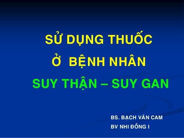 SÖÛ DUÏNG THUOÁC ÔÛ BEÄNH NHAÂN SUY THAÄN – SUY GAN BS. BAÏCH VAÊN CAM BV NHI ÑOÀNG I