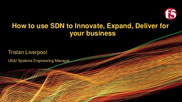How to use SDN to Innovate, Expand, Deliver for your business Tristan Liverpool UK&I Systems Engineering Manager