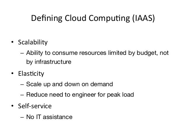 Defining Cloud CompuEng (IAAS) • Scalability     – Ability to consume resources limited by budget, not       by...