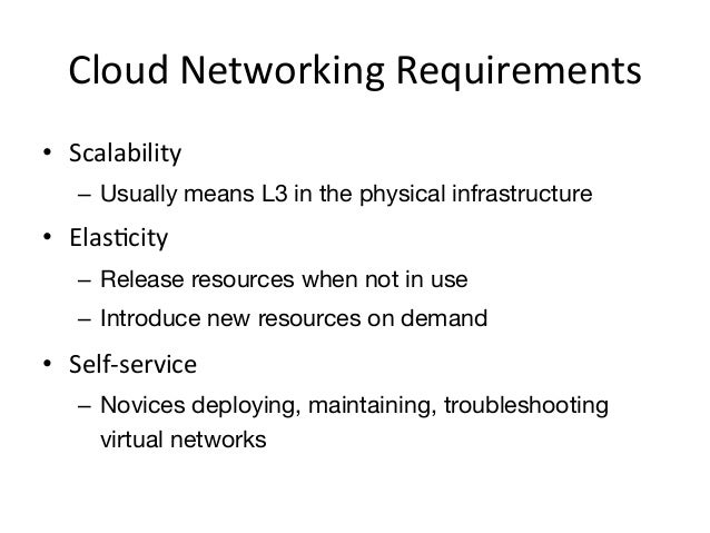 Cloud Networking Requirements • Scalability     – Usually means L3 in the physical infrastructure• ElasEcity ...