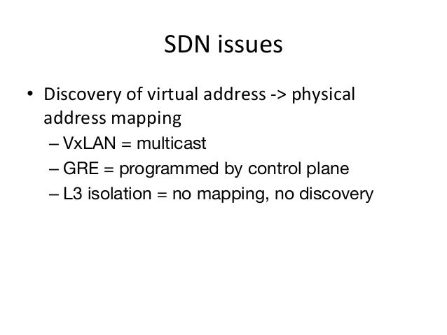 SDN issues • Discovery of virtual address -‐> physical    address mapping     – VxLAN = multicast  ...