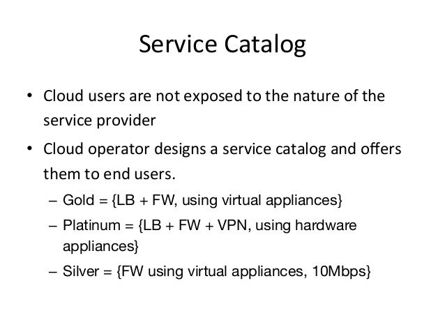 Service Catalog • Cloud users are not exposed to the nature of the    service provider • Clo...
