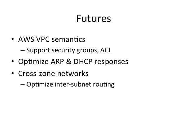 Futures • AWS VPC semanEcs    – Support security groups, ACL • OpEmize ARP & DHCP responses •...