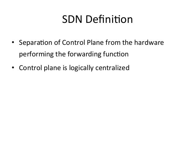 SDN DefiniEon • SeparaEon of Control Plane from the hardware    performing the forwarding funcEon...