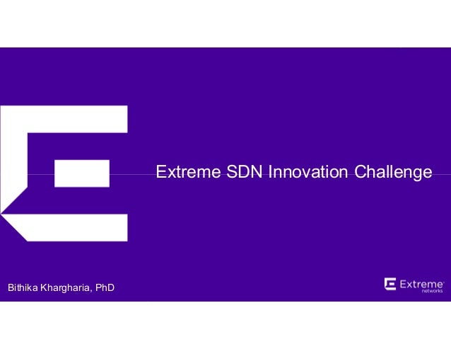 ©2014 Extreme Networks, Inc. All rights reserved. Extreme SDN Innovation Challenge Bithika Khargharia, PhD