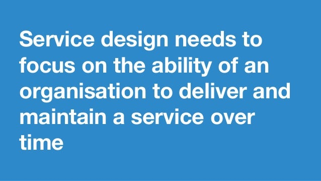 Service design needs to focus on the ability of an organisation to deliver and maintain a service over time