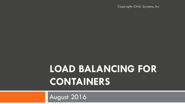 LOAD BALANCING FOR CONTAINERS August 2016 Copyright: Citrix Systems, Inc