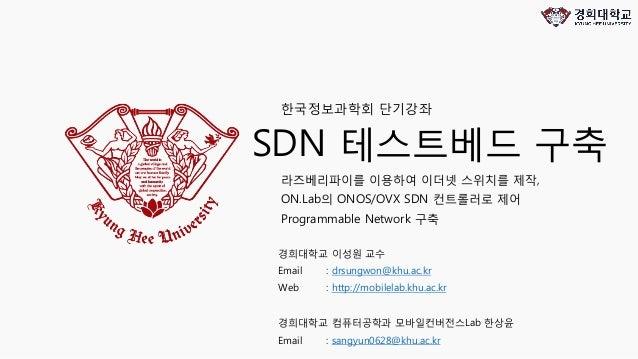 SDN 테스트베드 구축 라즈베리파이를 이용하여 이더넷 스위치를 제작, ON.Lab의 ONOS/OVX SDN 컨트롤러로 제어 Programmable Network 구축 한국정보과학회 단기강좌 경희대학교 이성원 교수 Ema...