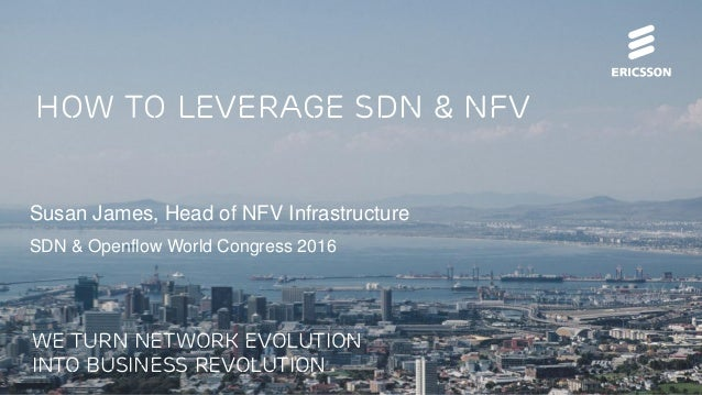 How to leverage sdn & nfv Susan James, Head of NFV Infrastructure SDN & Openflow World Congress 2016 We turn network evolu...
