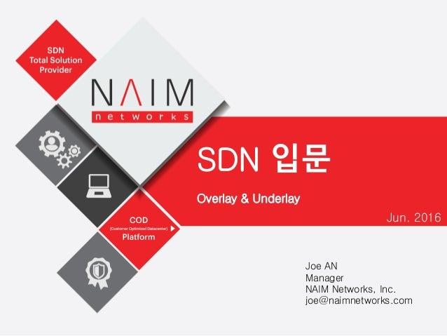 Overlay & Underlay Jun. 2016 Joe AN Manager NAIM Networks, Inc. joe@naimnetworks.com SDN 입문