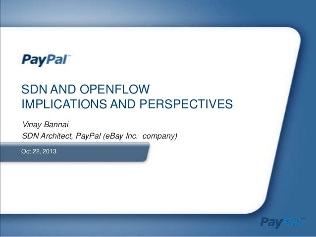 SDN AND OPENFLOW IMPLICATIONS AND PERSPECTIVES Vinay Bannai SDN Architect, PayPal (eBay Inc. company) Oct 22, 2013