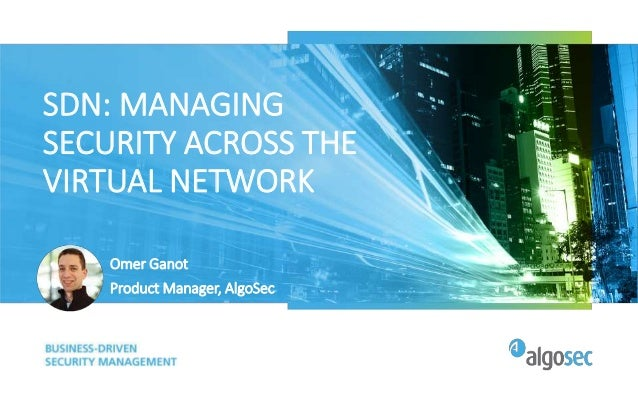 SDN: MANAGING SECURITY ACROSS THE VIRTUAL NETWORK Omer Ganot Product Manager, AlgoSec