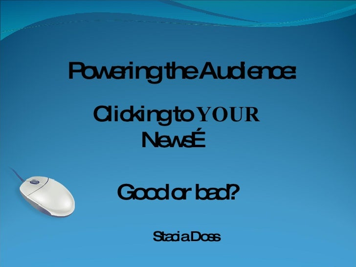 Powering the Audience: Clicking to  YOUR  News… Good or bad? Stacia Doss