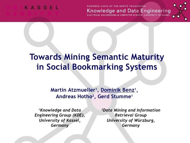 Towards Mining Semantic Maturity in Social Bookmarking Systems Martin Atzmueller 1 ,  Dominik Benz 1 , Andreas Hotho 2 , G...