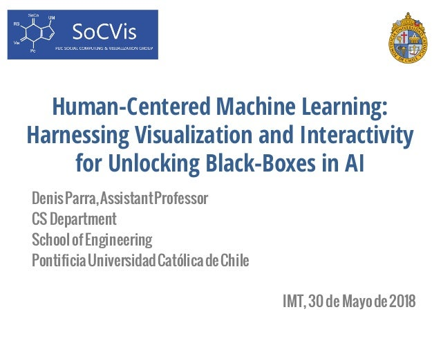 Human-Centered Machine Learning: Harnessing Visualization and Interactivity for Unlocking Black-Boxes in AI DenisParra,Ass...