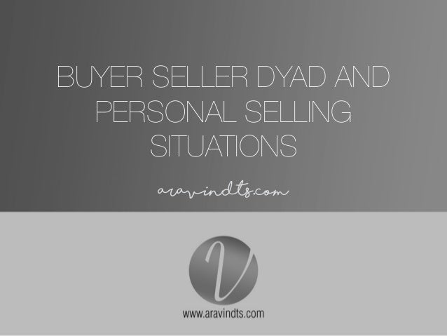 BUYER SELLER DYAD AND PERSONAL SELLING SITUATIONS • aravindts.com