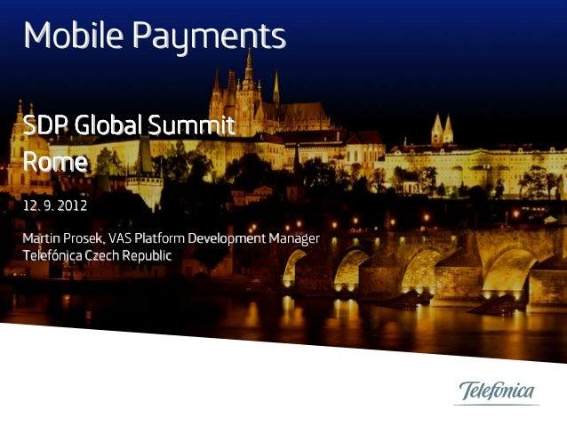 Mobile Payments SDP Global Summit Rome 12. 9. 2012 Martin Prosek, VAS Platform Development Manager Telefónica Czech Republ...