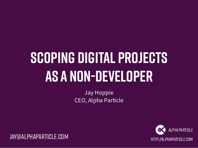 Scoping Digitalprojects asanon-developer Jay Hoppie CEO, Alpha Particle http://alphaparticle.com AlphaParticle Jay@alphapa...