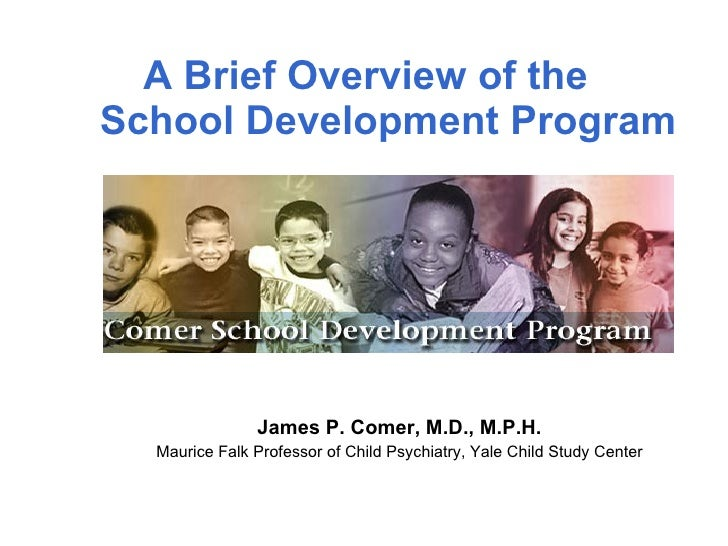 A Brief Overview of the  School Development Program James P. Comer, M.D., M.P.H. Maurice Falk Professor of Child Psychiatr...