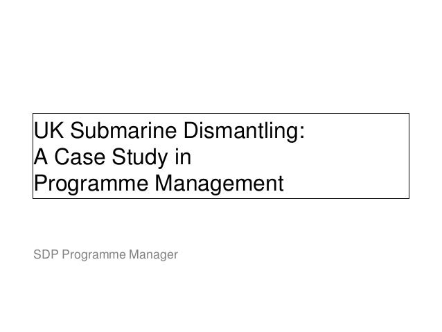 UK Submarine Dismantling: A Case Study in Programme Management John Davis SDP Programme Manager NOT PROTECTIVELY MARKED