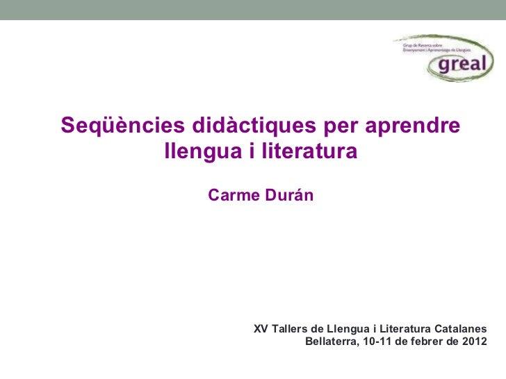 Seqüències didàctiques per aprendre llengua i literatura Carme Durán <ul><li>XV Tallers de Llengua i Literatura Catalanes ...