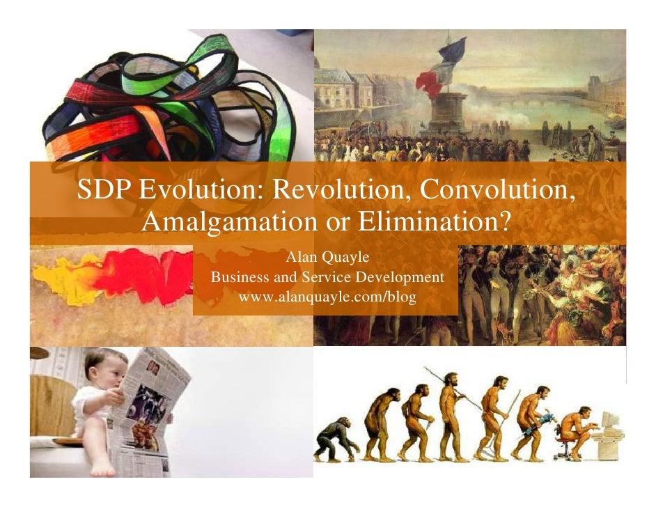 SDP Evolution: Revolution, Convolution,     Amalgamation or Elimination?                      Alan Quayle           Busine...