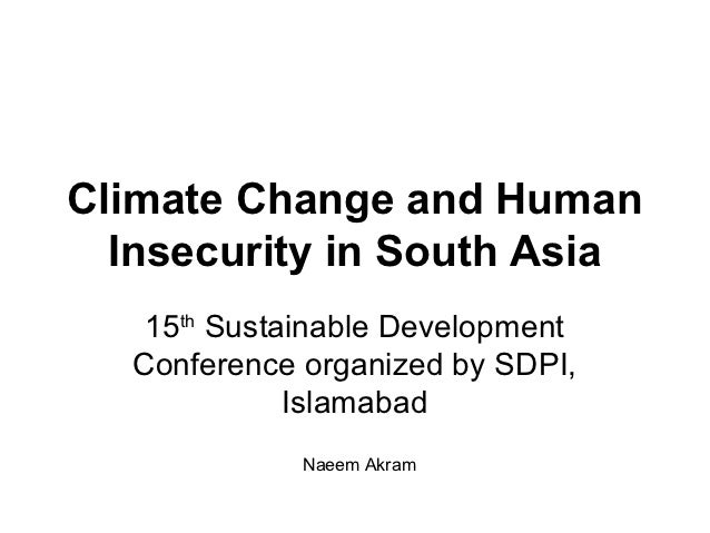 Climate Change and Human  Insecurity in South Asia   15th Sustainable Development  Conference organized by SDPI,          ...