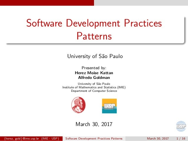 Software Development Practices Patterns University of S˜ao Paulo Presented by: Herez Moise Kattan Alfredo Goldman Universi...