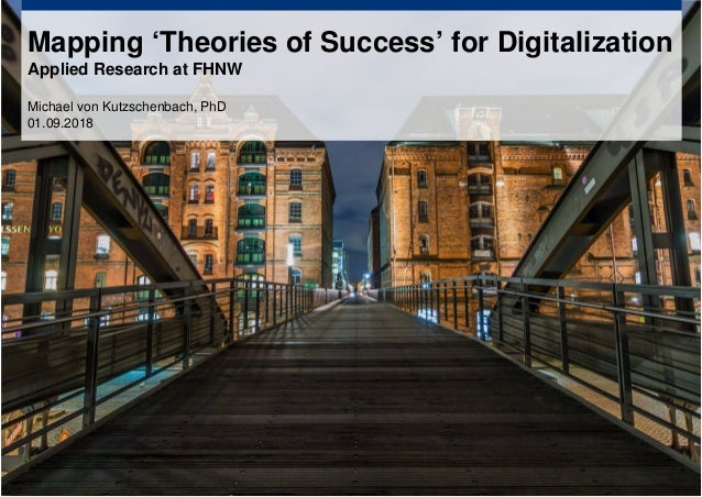 Mapping 'Theories of Success' for Digitalization Applied Research at FHNW Michael von Kutzschenbach, PhD 01.09.2018