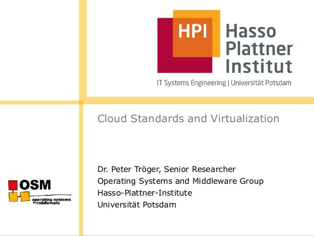 Cloud Standards and Virtualization Dr. Peter Tröger, Senior Researcher Operating Systems and Middleware Group Hasso-Plattn...