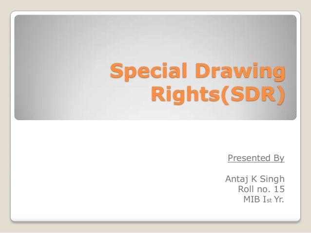 Special Drawing Rights(SDR) Presented By Antaj K Singh Roll no. 15 MIB Ist Yr.