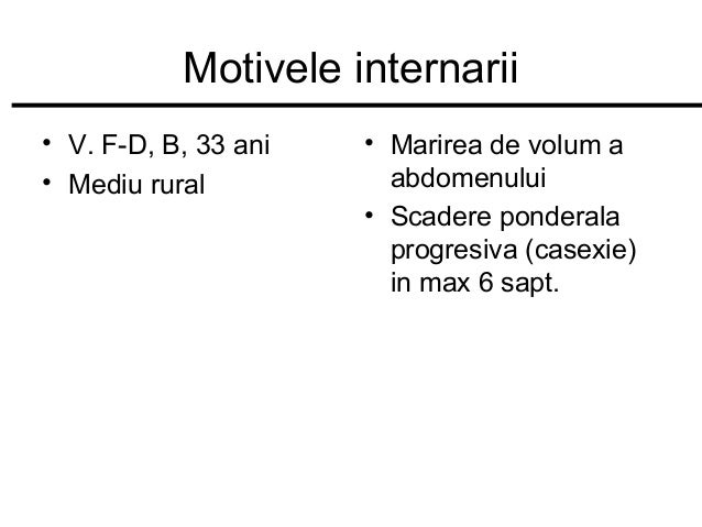 Motivele internarii • V. F-D, B, 33 ani • Mediu rural  • Marirea de volum a abdomenului • Scadere ponderala progresiva (ca...