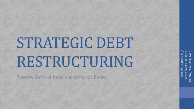 STRATEGIC DEBT RESTRUCTURING Reserve Bank of India's scheme for Banks FOREDUCATIONAL/ REFERENCEUSE©SP GUPTA,FCA,DISA,FAFD