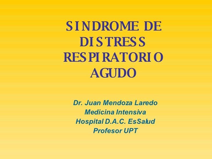 SINDROME DE DISTRESS RESPIRATORIO AGUDO Dr. Juan Mendoza Laredo Medicina Intensiva Hospital D.A.C. EsSalud Profesor UPT