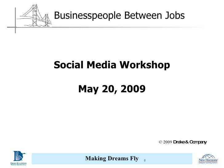 Social Media Workshop May 20, 2009 © 2009  Drake & Company Corporate Partner Association Partner Businesspeople Between Jobs