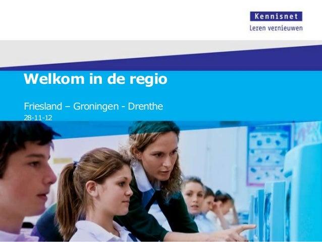 Welkom in de regioFriesland – Groningen - Drenthe28-11-12