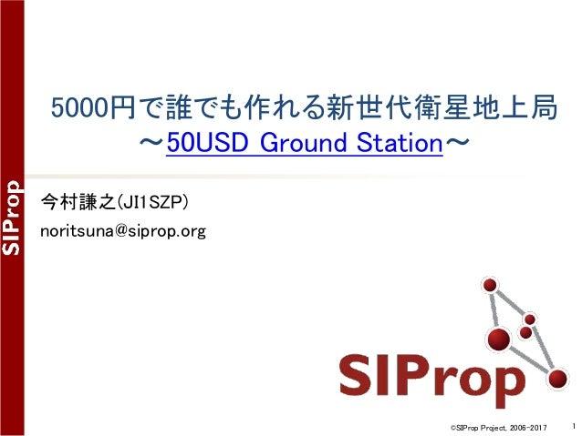 ©SIProp Project, 2006-2017 1 5000円で誰でも作れる新世代衛星地上局 ~50USD Ground Station~ 今村謙之(JI1SZP) noritsuna@siprop.org