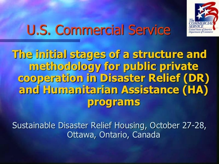 U.S. Commercial ServiceThe initial stages of a structure and   methodology for public private cooperation in Disaster Reli...
