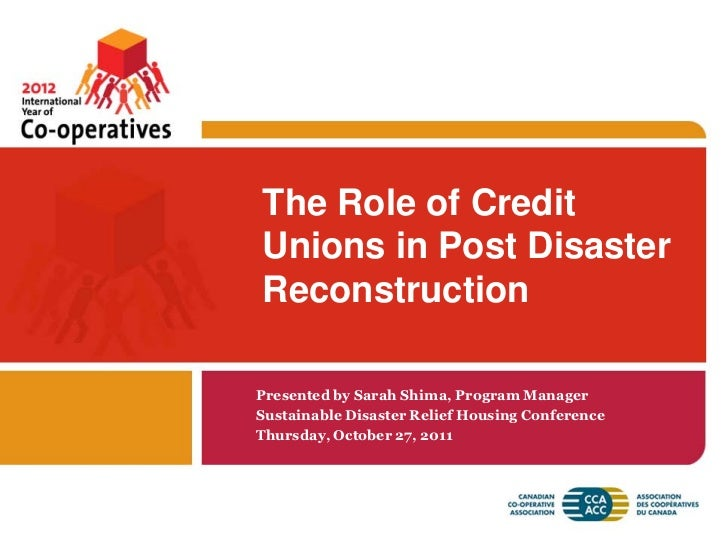 The Role of CreditUnions in Post DisasterReconstructionPresented by Sarah Shima, Program ManagerSustainable Disaster Relie...