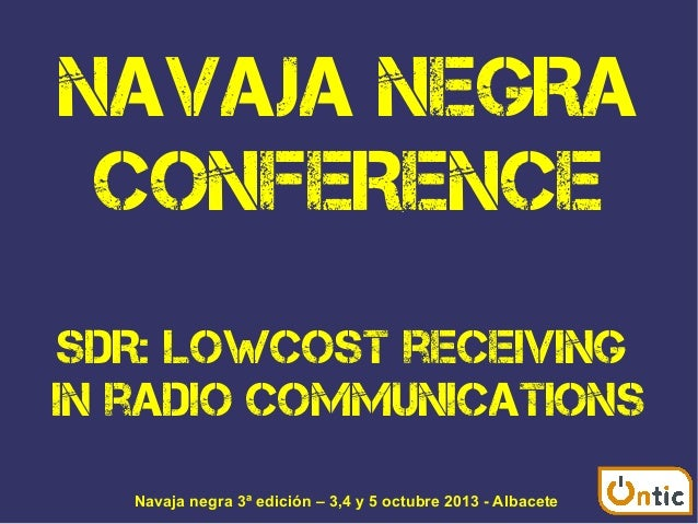 NAVAJA NEGRA CONFERENCE SDR: Lowcost receiving in radio communications Navaja negra 3ª edición – 3,4 y 5 octubre 2013 - Al...
