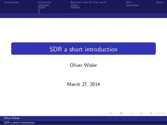 Introduction modulation Receivers, how do they work? SDR Demo SDR a short introduction Oliver Wisler March 27, 2014 Oliver...
