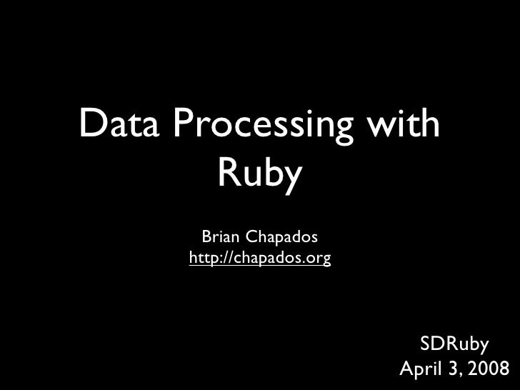 Data Processing with        Ruby         Brian Chapados       http://chapados.org                                  SDRuby ...