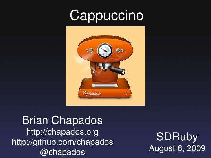 Cappuccino<br />Brian Chapados<br />http://chapados.org<br />http://github.com/chapados<br />@chapados<br />SDRuby<br />Au...